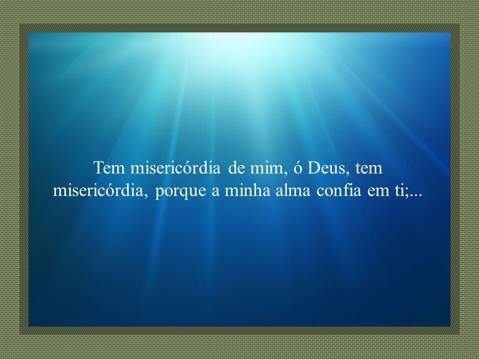 Tem misericórdia de mim, ó Deus, tem misericórdia, porque a minha alma confia em ti;...