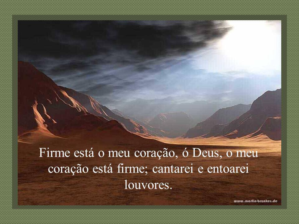 Firme está o meu coração, ó Deus, o meu coração está firme; cantarei e entoarei louvores.
