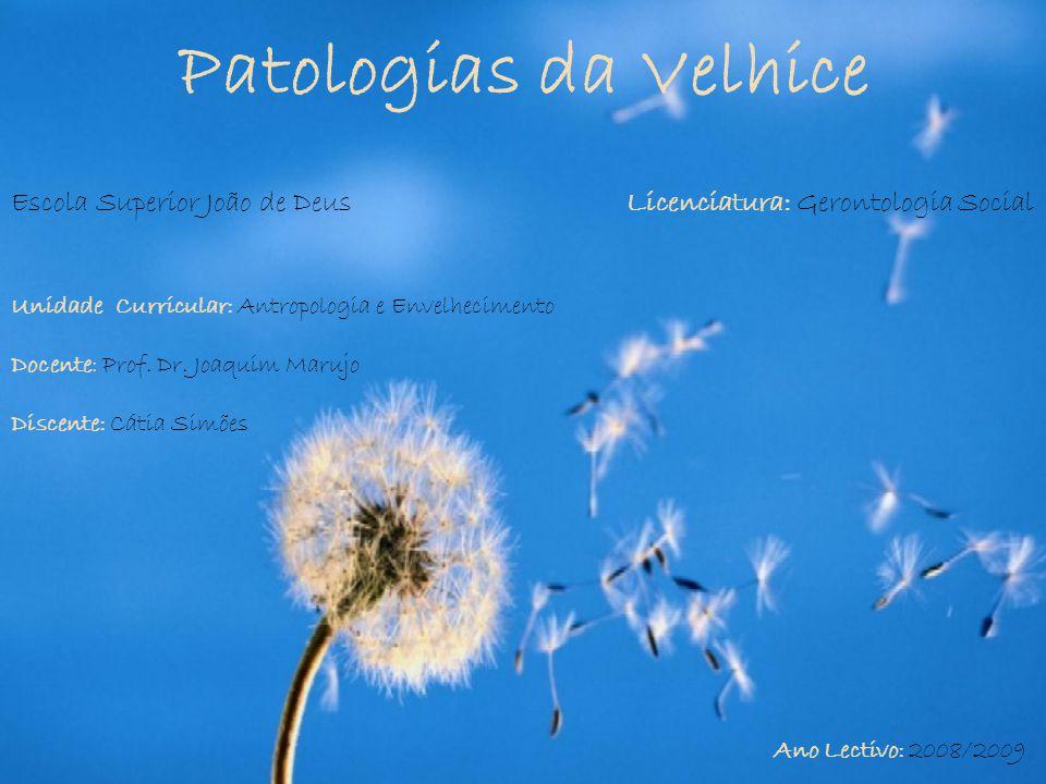 Patologias da Velhice Unidade Curricular: Antropologia e Envelhecimento Docente: Prof. Dr. Joaquim Marujo Discente: Cátia Simões Ano Lectivo: 2008/200