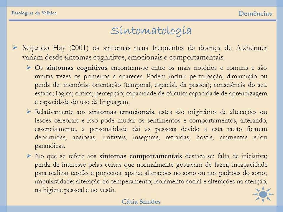  Segundo Hay (2001) os sintomas mais frequentes da doença de Alzheimer variam desde sintomas cognitivos, emocionais e comportamentais.  Os sintomas
