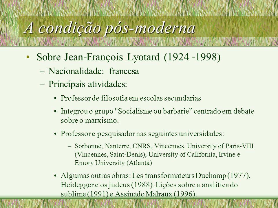 A condição pós-moderna Sobre Jean-François Lyotard (1924 -1998) –Nacionalidade: francesa –Principais atividades: Professor de filosofia em escolas secundarias Integrou o grupo Socialisme ou barbarie centrado em debate sobre o marxismo.