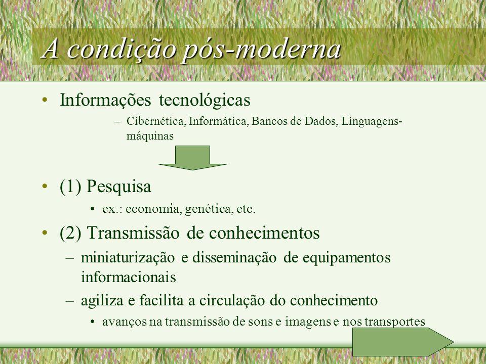 A condição pós-moderna Informações tecnológicas –Cibernética, Informática, Bancos de Dados, Linguagens- máquinas (1) Pesquisa ex.: economia, genética, etc.