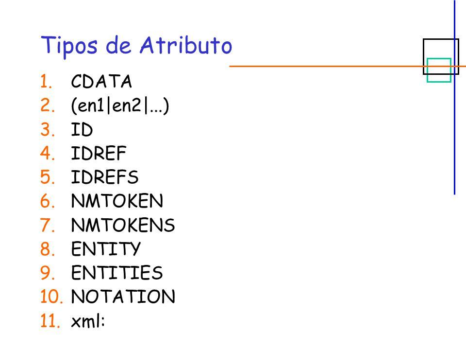 Tipos de Atributo 1.CDATA 2.(en1|en2|...) 3.ID 4.IDREF 5.IDREFS 6.NMTOKEN 7.NMTOKENS 8.ENTITY 9.ENTITIES 10.NOTATION 11.xml: