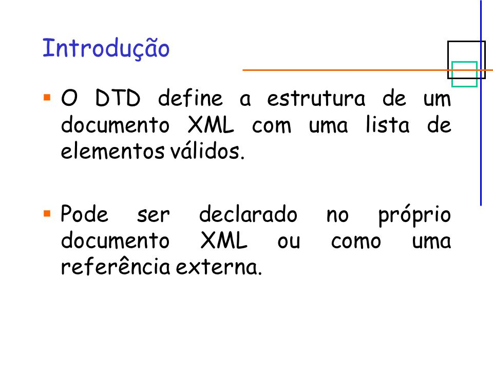 Introdução  O DTD define a estrutura de um documento XML com uma lista de elementos válidos.  Pode ser declarado no próprio documento XML ou como um
