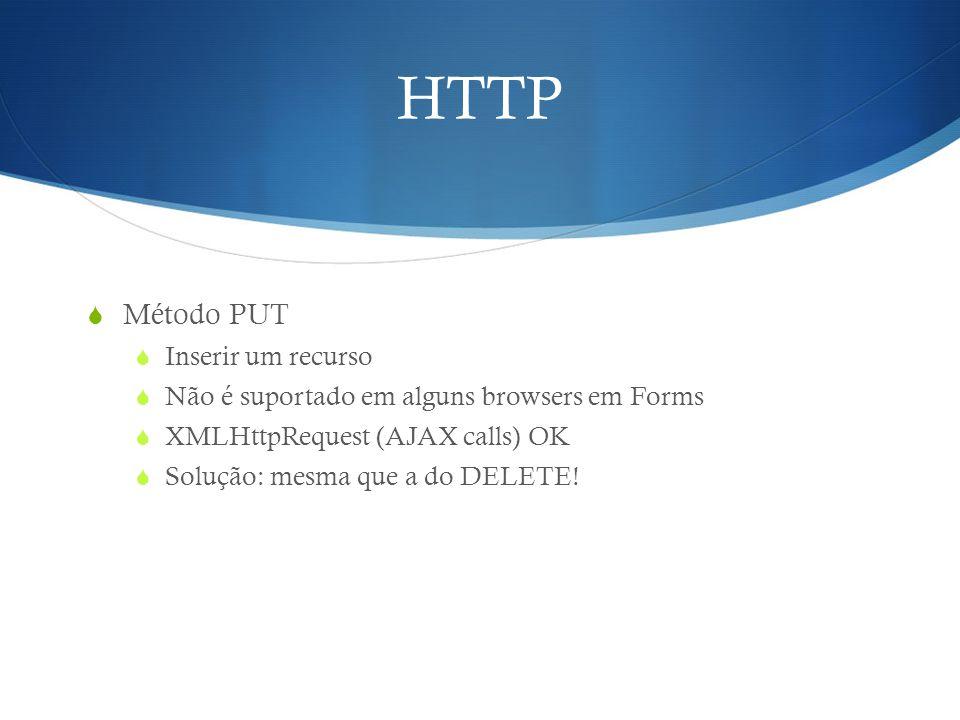 HTTP  Método PUT  Inserir um recurso  Não é suportado em alguns browsers em Forms  XMLHttpRequest (AJAX calls) OK  Solução: mesma que a do DELETE