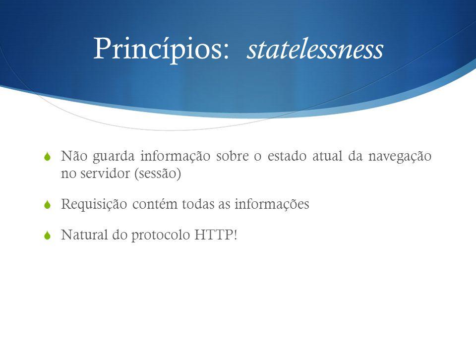 Princípios: statelessness  Não guarda informação sobre o estado atual da navegação no servidor (sessão)  Requisição contém todas as informações  Na