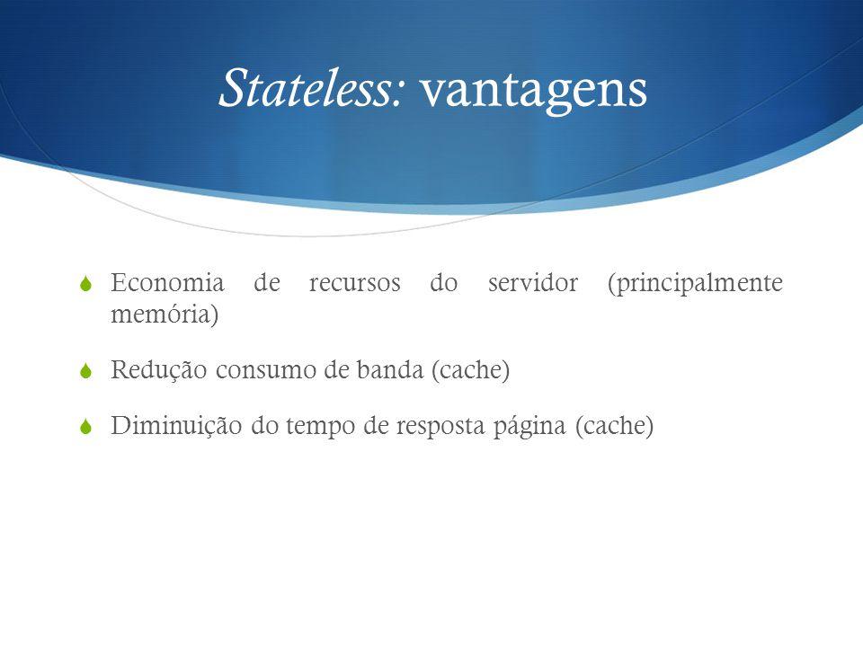 Stateless: vantagens  Economia de recursos do servidor (principalmente memória)  Redução consumo de banda (cache)  Diminuição do tempo de resposta
