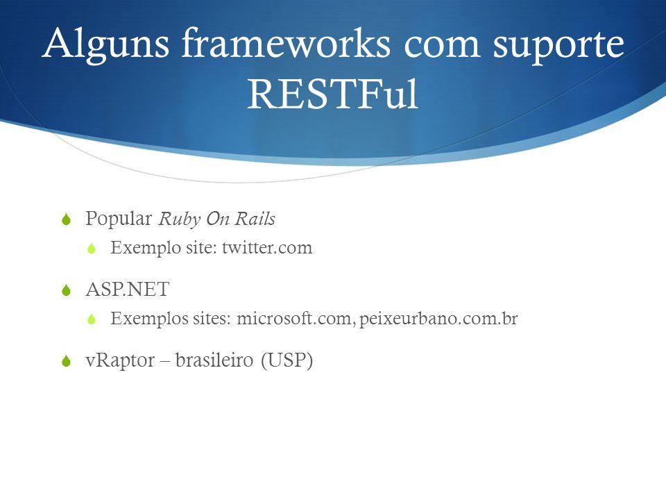 Alguns frameworks com suporte RESTFul  Popular Ruby On Rails  Exemplo site: twitter.com  ASP.NET  Exemplos sites: microsoft.com, peixeurbano.com.b