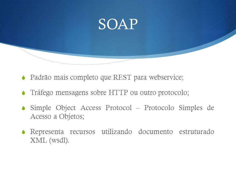 SOAP  Padrão mais completo que REST para webservice;  Tráfego mensagens sobre HTTP ou outro protocolo;  Simple Object Access Protocol – Protocolo S