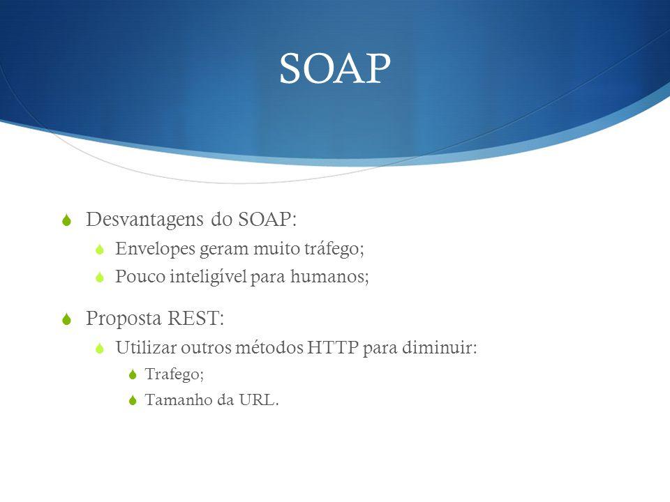 SOAP  Desvantagens do SOAP:  Envelopes geram muito tráfego;  Pouco inteligível para humanos;  Proposta REST:  Utilizar outros métodos HTTP para d
