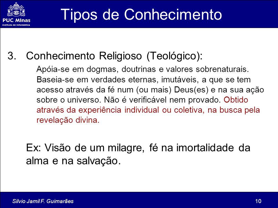 Silvio Jamil F. Guimarães10 Tipos de Conhecimento 3.Conhecimento Religioso (Teológico): Apóia-se em dogmas, doutrinas e valores sobrenaturais. Baseia-