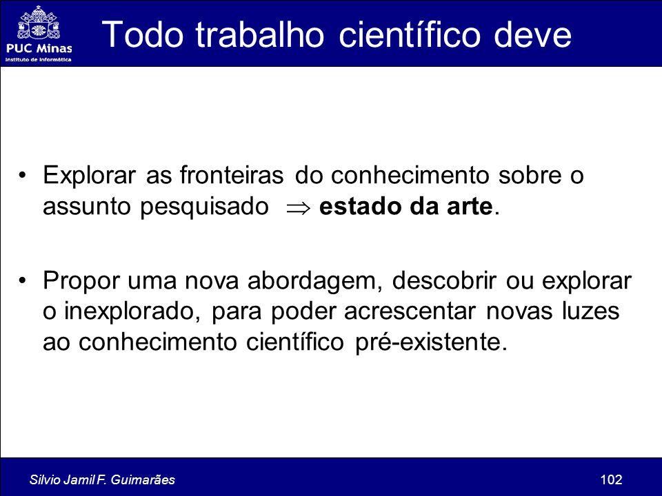 Silvio Jamil F. Guimarães102 Todo trabalho científico deve Explorar as fronteiras do conhecimento sobre o assunto pesquisado  estado da arte. Propor