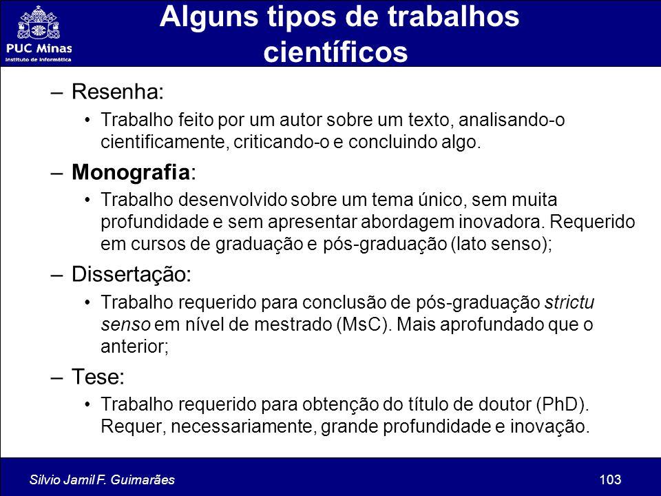Silvio Jamil F. Guimarães103 Alguns tipos de trabalhos científicos –Resenha: Trabalho feito por um autor sobre um texto, analisando-o cientificamente,