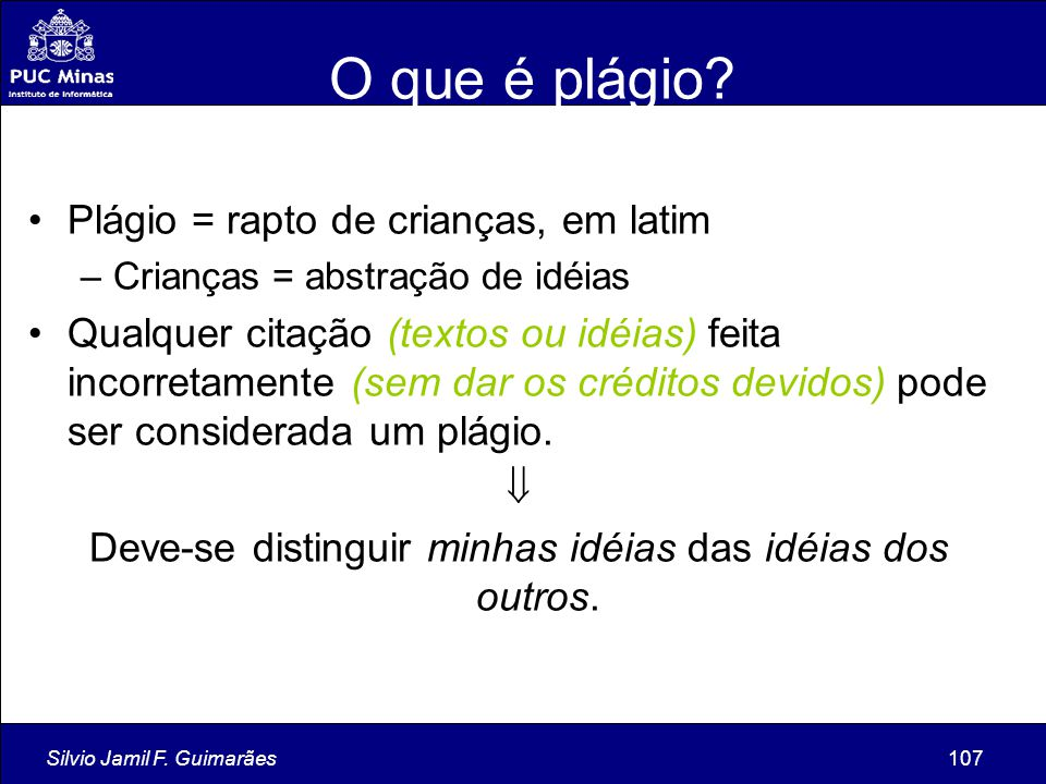 Silvio Jamil F. Guimarães107 O que é plágio? Plágio = rapto de crianças, em latim –Crianças = abstração de idéias Qualquer citação (textos ou idéias)