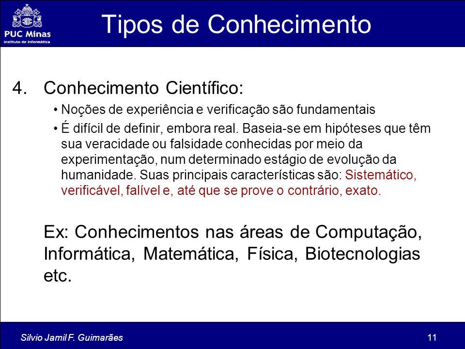 Silvio Jamil F. Guimarães11 Tipos de Conhecimento 4.Conhecimento Científico: Noções de experiência e verificação são fundamentais É difícil de definir