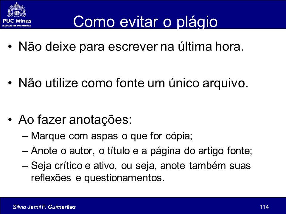 Silvio Jamil F. Guimarães114 Como evitar o plágio Não deixe para escrever na última hora. Não utilize como fonte um único arquivo. Ao fazer anotações: