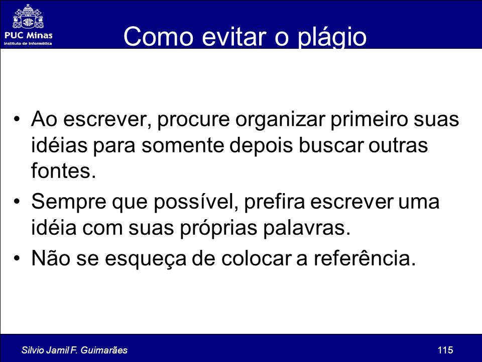 Silvio Jamil F. Guimarães115 Como evitar o plágio Ao escrever, procure organizar primeiro suas idéias para somente depois buscar outras fontes. Sempre