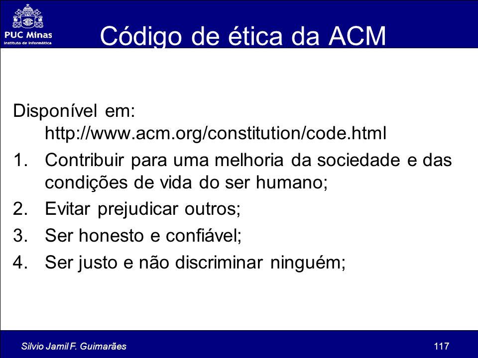 Silvio Jamil F. Guimarães117 Código de ética da ACM Disponível em: http://www.acm.org/constitution/code.html 1.Contribuir para uma melhoria da socieda