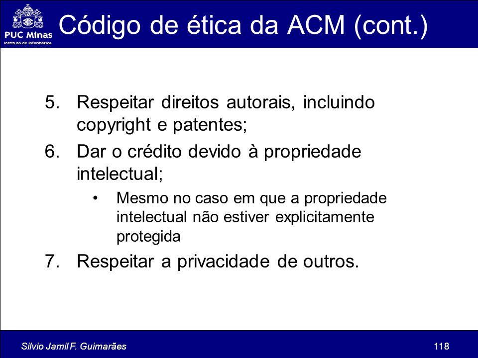Silvio Jamil F. Guimarães118 Código de ética da ACM (cont.) 5.Respeitar direitos autorais, incluindo copyright e patentes; 6.Dar o crédito devido à pr
