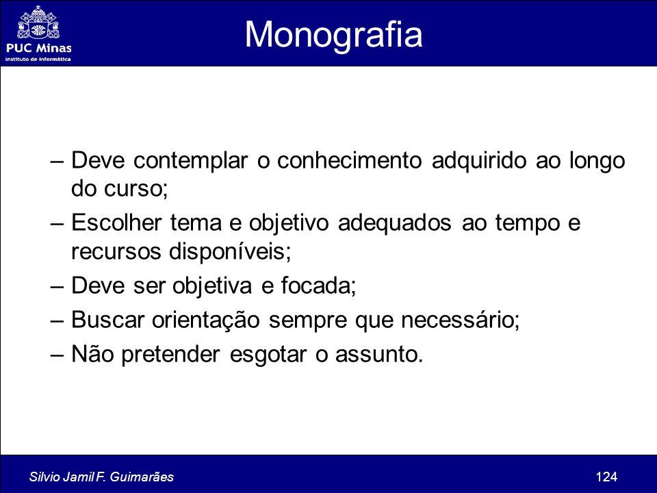 Silvio Jamil F. Guimarães124 Monografia –Deve contemplar o conhecimento adquirido ao longo do curso; –Escolher tema e objetivo adequados ao tempo e re