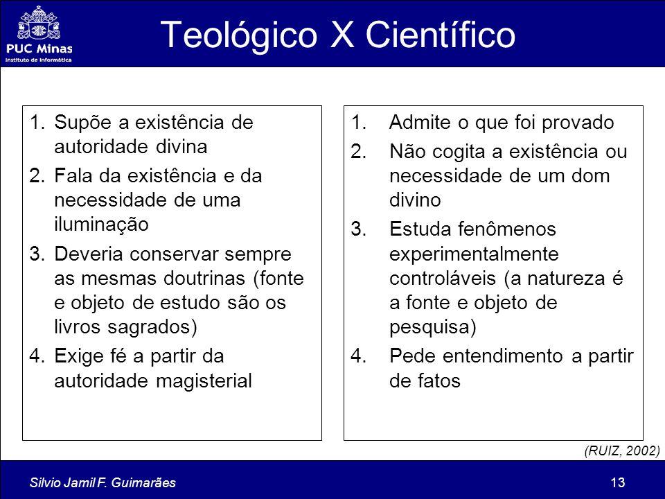 Silvio Jamil F. Guimarães13 Teológico X Científico 1.Admite o que foi provado 2.Não cogita a existência ou necessidade de um dom divino 3.Estuda fenôm
