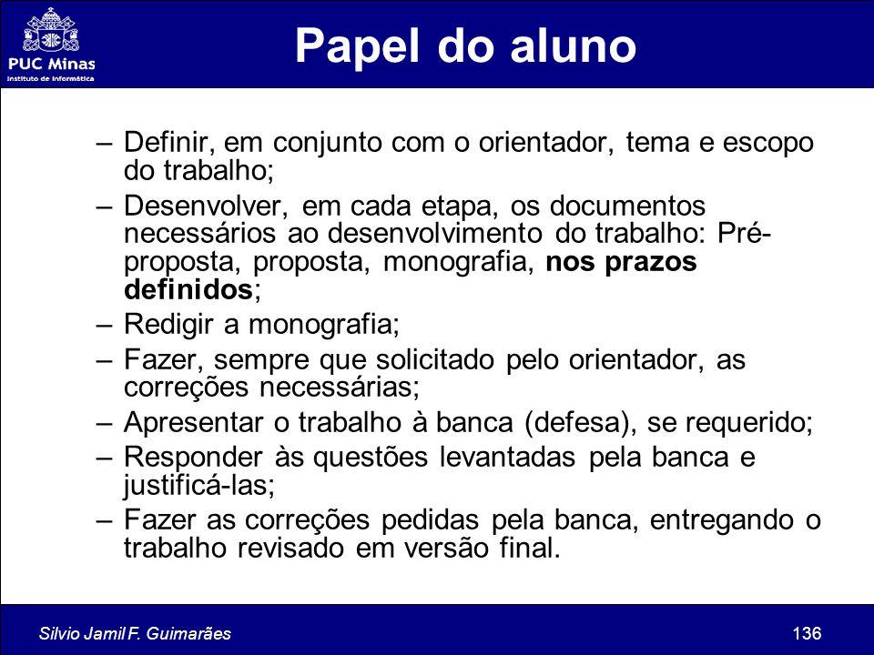 Silvio Jamil F. Guimarães136 Papel do aluno –Definir, em conjunto com o orientador, tema e escopo do trabalho; –Desenvolver, em cada etapa, os documen