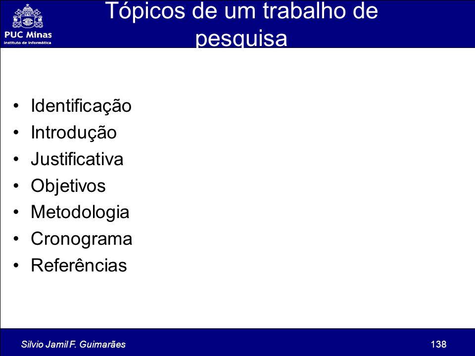 Silvio Jamil F. Guimarães138 Tópicos de um trabalho de pesquisa Identificação Introdução Justificativa Objetivos Metodologia Cronograma Referências