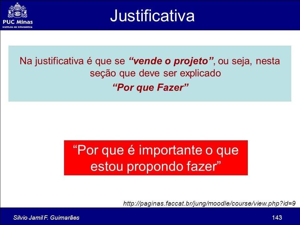 """Silvio Jamil F. Guimarães143 Na justificativa é que se """"vende o projeto"""", ou seja, nesta seção que deve ser explicado """"Por que Fazer"""" """"Por que é impor"""