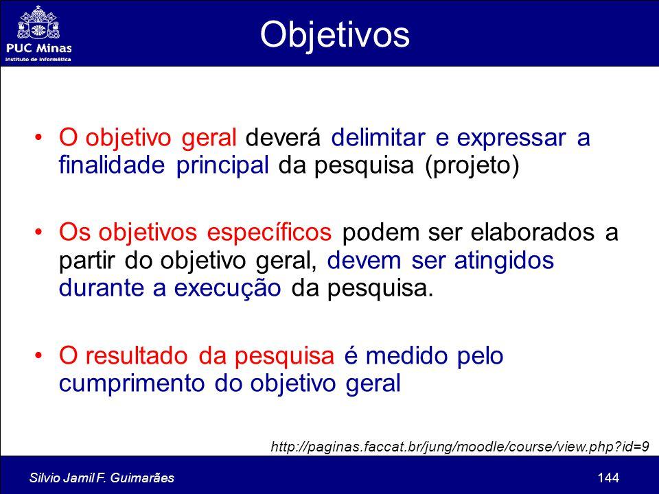 Silvio Jamil F. Guimarães144 O objetivo geral deverá delimitar e expressar a finalidade principal da pesquisa (projeto) Os objetivos específicos podem