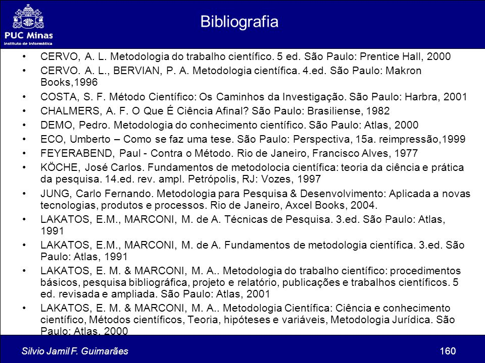 Silvio Jamil F. Guimarães160 Bibliografia CERVO, A. L. Metodologia do trabalho científico. 5 ed. São Paulo: Prentice Hall, 2000 CERVO. A. L., BERVIAN,