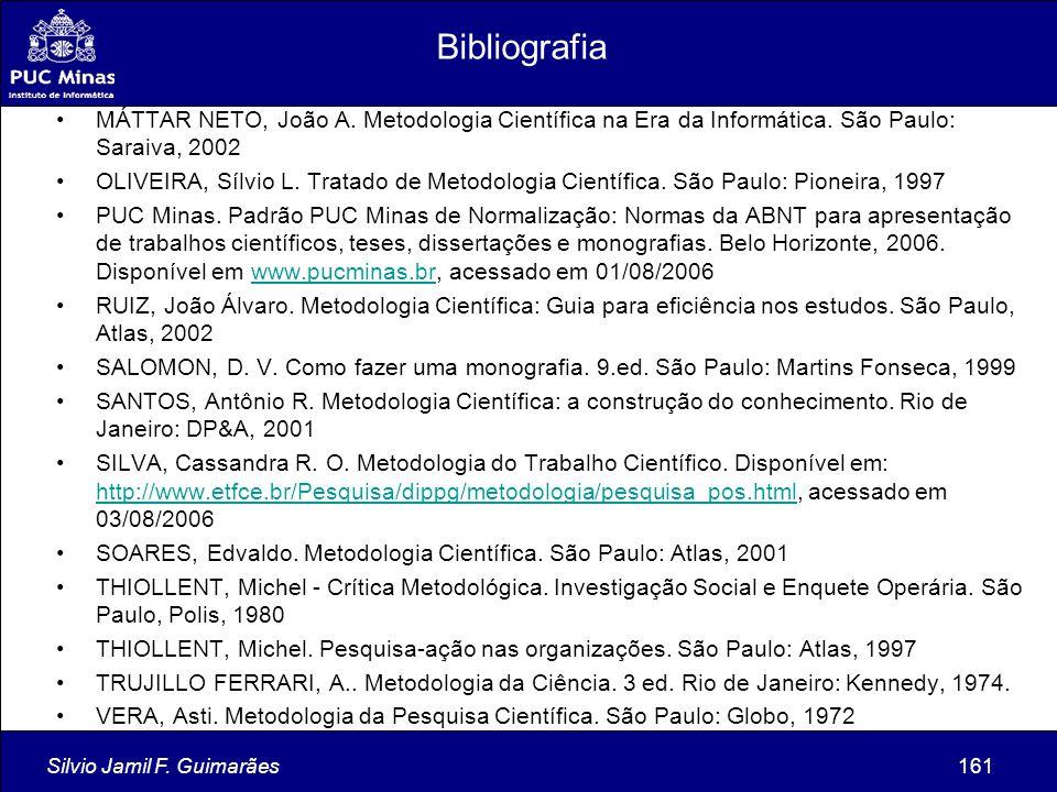 Silvio Jamil F. Guimarães161 Bibliografia MÁTTAR NETO, João A. Metodologia Científica na Era da Informática. São Paulo: Saraiva, 2002 OLIVEIRA, Sílvio