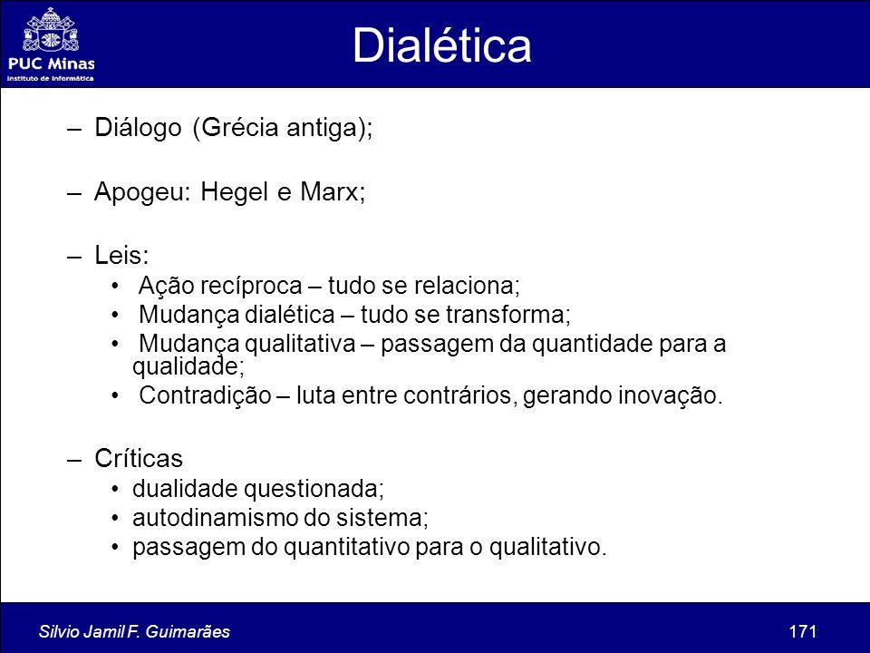 Silvio Jamil F. Guimarães171 Dialética –Diálogo (Grécia antiga); –Apogeu: Hegel e Marx; –Leis: Ação recíproca – tudo se relaciona; Mudança dialética –