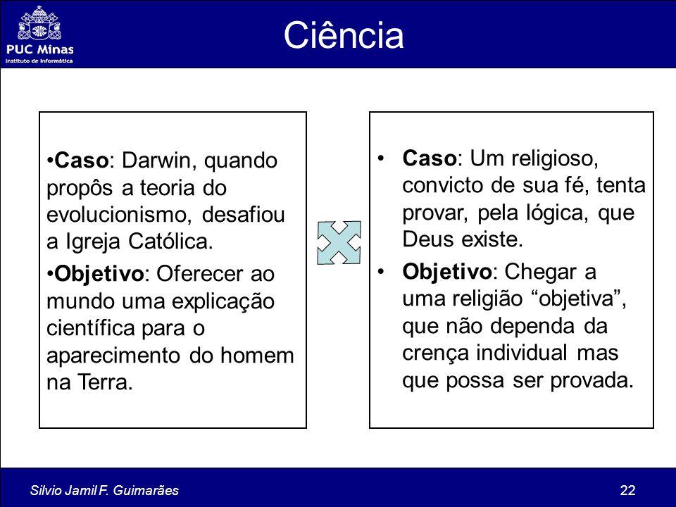 Silvio Jamil F. Guimarães22 Ciência Caso: Darwin, quando propôs a teoria do evolucionismo, desafiou a Igreja Católica. Objetivo: Oferecer ao mundo uma