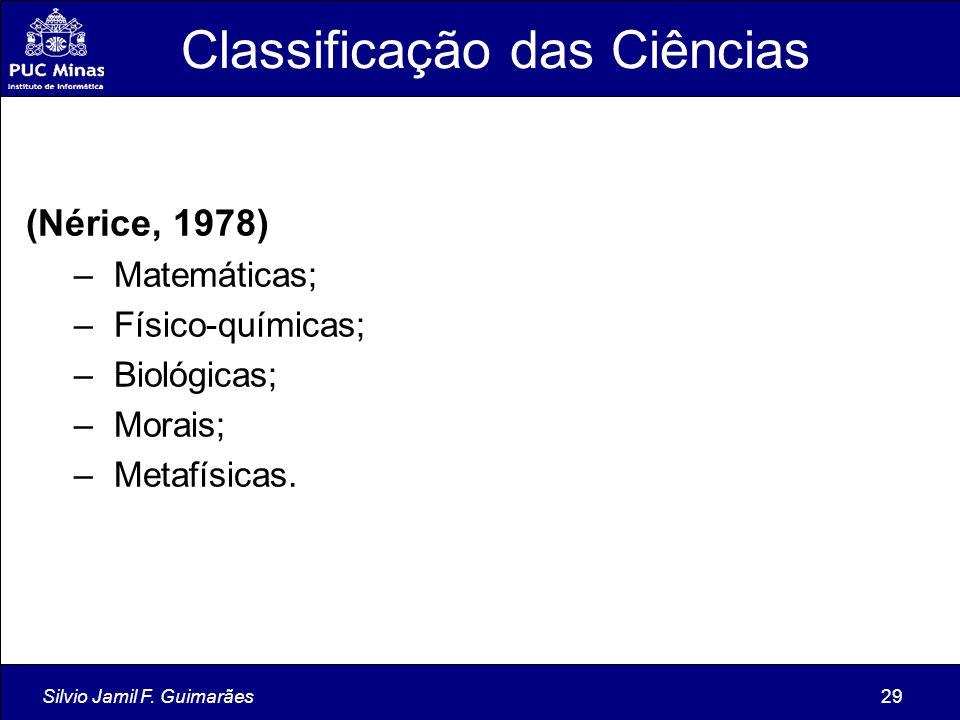 Silvio Jamil F. Guimarães29 Classificação das Ciências (Nérice, 1978) – Matemáticas; – Físico-químicas; – Biológicas; – Morais; – Metafísicas.