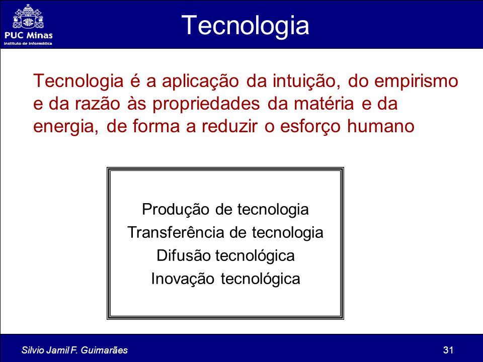 Silvio Jamil F. Guimarães31 Tecnologia Tecnologia é a aplicação da intuição, do empirismo e da razão às propriedades da matéria e da energia, de forma