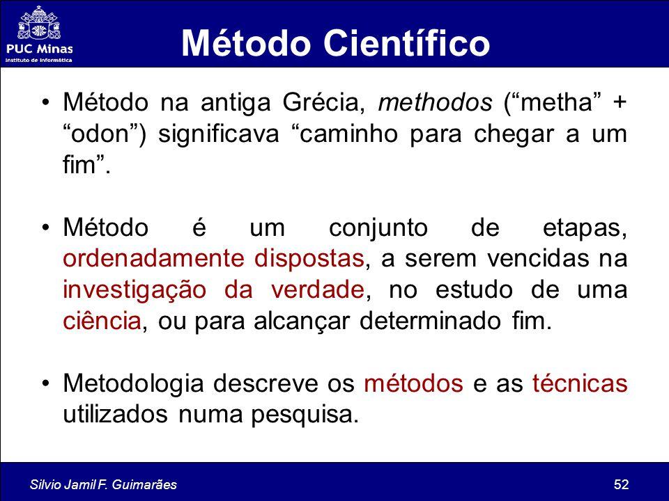 "Silvio Jamil F. Guimarães52 Método Científico Método na antiga Grécia, methodos (""metha"" + ""odon"") significava ""caminho para chegar a um fim"". Método"