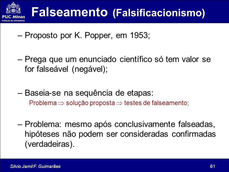 Silvio Jamil F. Guimarães61 Falseamento (Falsificacionismo) –Proposto por K. Popper, em 1953; –Prega que um enunciado científico só tem valor se for f