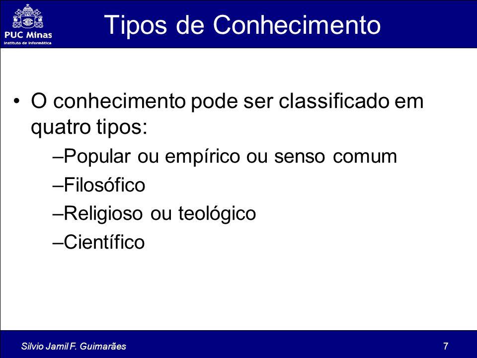 Silvio Jamil F. Guimarães7 Tipos de Conhecimento O conhecimento pode ser classificado em quatro tipos: –Popular ou empírico ou senso comum –Filosófico