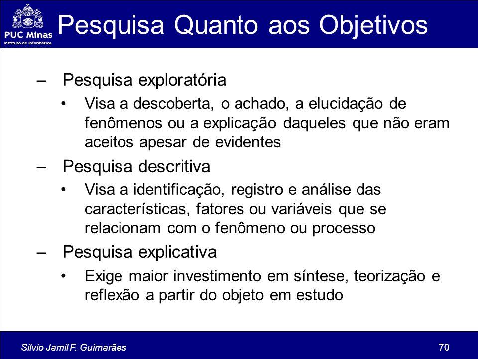 Silvio Jamil F. Guimarães70 Pesquisa Quanto aos Objetivos –Pesquisa exploratória Visa a descoberta, o achado, a elucidação de fenômenos ou a explicaçã