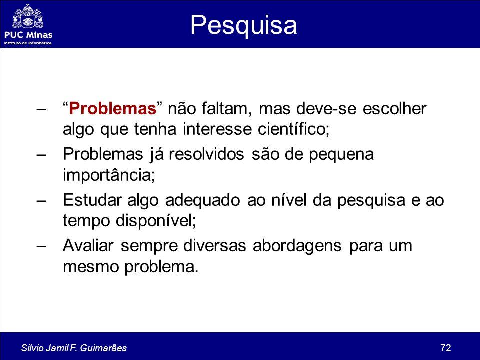 """Silvio Jamil F. Guimarães72 Pesquisa –""""Problemas"""" não faltam, mas deve-se escolher algo que tenha interesse científico; –Problemas já resolvidos são d"""