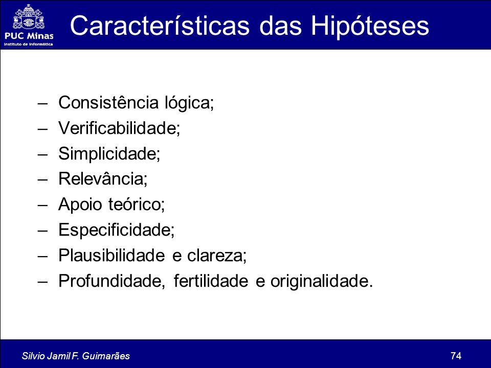 Silvio Jamil F. Guimarães74 Características das Hipóteses – Consistência lógica; – Verificabilidade; – Simplicidade; – Relevância; – Apoio teórico; –