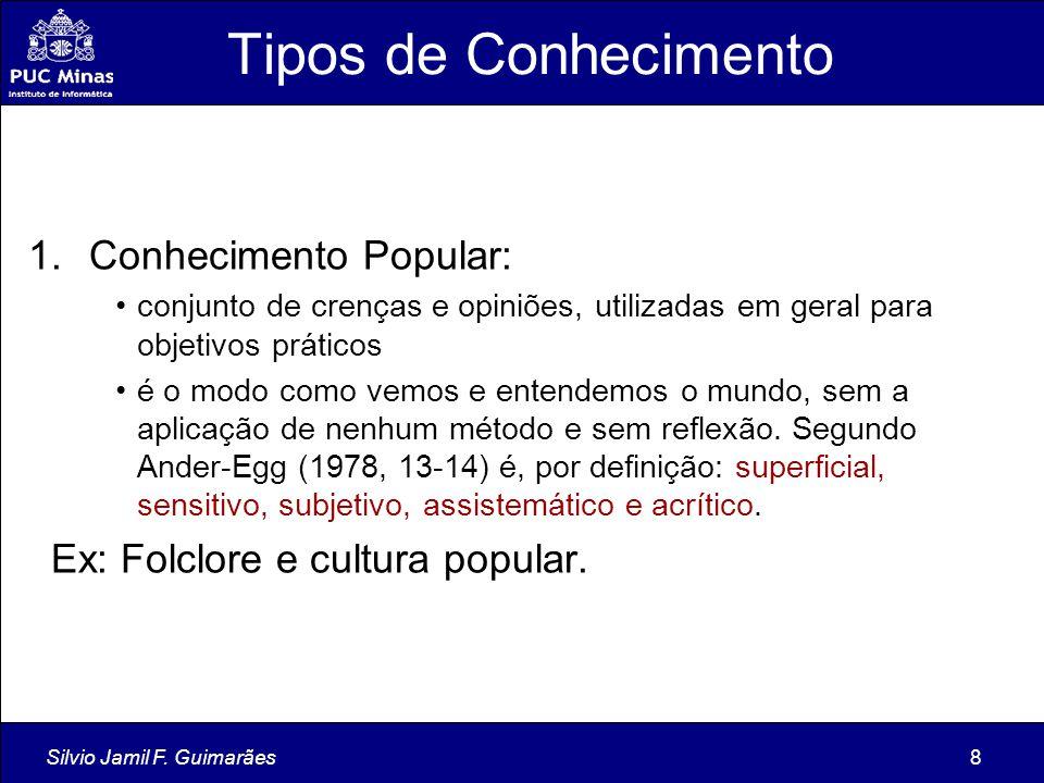 Silvio Jamil F. Guimarães8 Tipos de Conhecimento 1.Conhecimento Popular: conjunto de crenças e opiniões, utilizadas em geral para objetivos práticos é