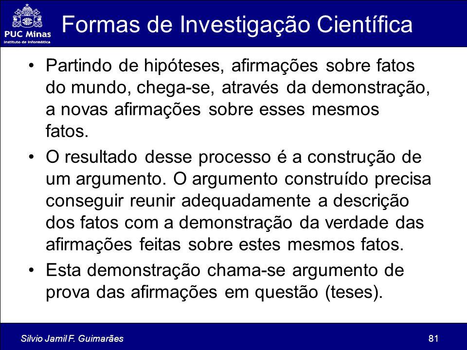 Silvio Jamil F. Guimarães81 Formas de Investigação Científica Partindo de hipóteses, afirmações sobre fatos do mundo, chega-se, através da demonstraçã