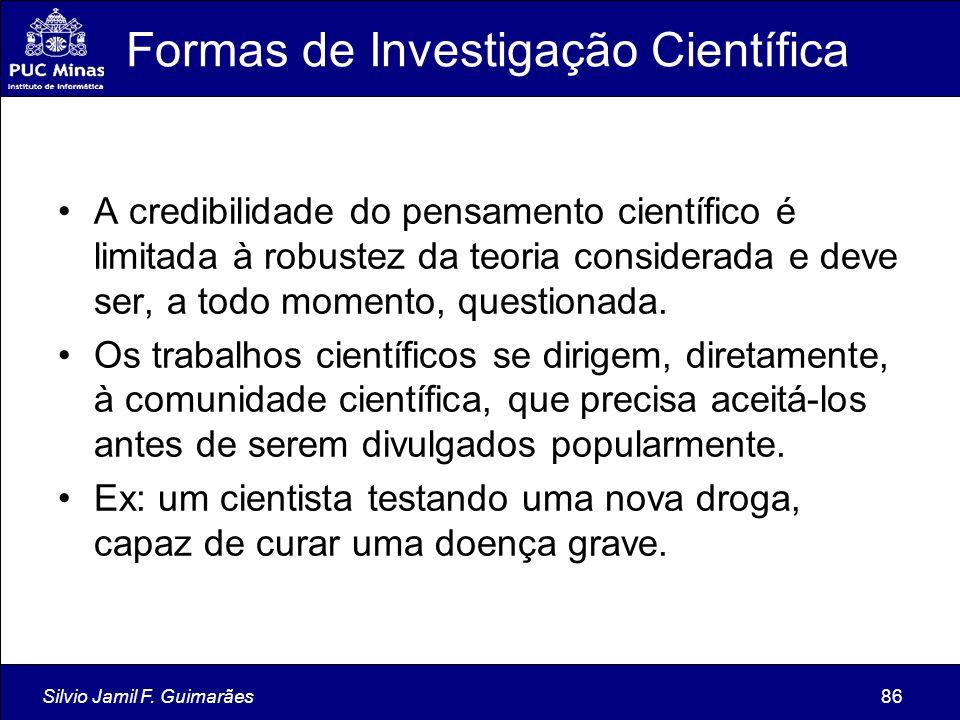 Silvio Jamil F. Guimarães86 Formas de Investigação Científica A credibilidade do pensamento científico é limitada à robustez da teoria considerada e d
