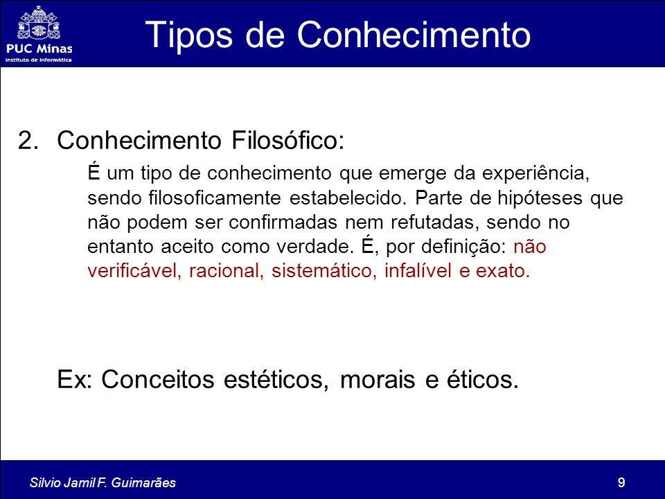 Silvio Jamil F. Guimarães9 Tipos de Conhecimento 2.Conhecimento Filosófico: É um tipo de conhecimento que emerge da experiência, sendo filosoficamente