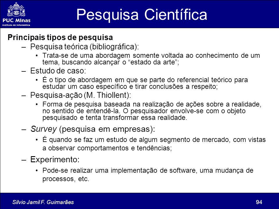 Silvio Jamil F. Guimarães94 Pesquisa Científica Principais tipos de pesquisa –Pesquisa teórica (bibliográfica): Trata-se de uma abordagem somente volt