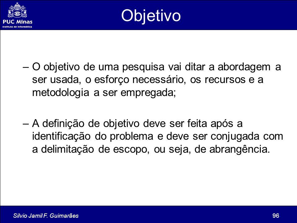 Silvio Jamil F. Guimarães96 Objetivo –O objetivo de uma pesquisa vai ditar a abordagem a ser usada, o esforço necessário, os recursos e a metodologia