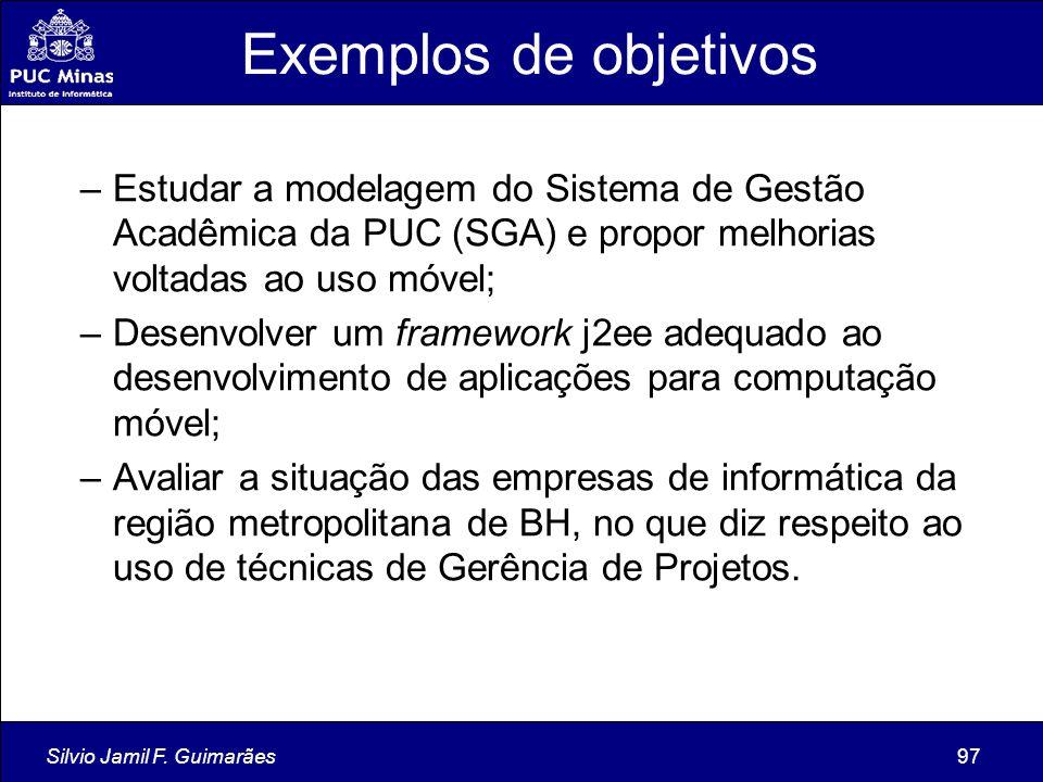 Silvio Jamil F. Guimarães97 Exemplos de objetivos –Estudar a modelagem do Sistema de Gestão Acadêmica da PUC (SGA) e propor melhorias voltadas ao uso