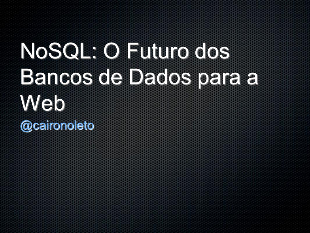 NoSQL: O Futuro dos Bancos de Dados para a Web @caironoleto