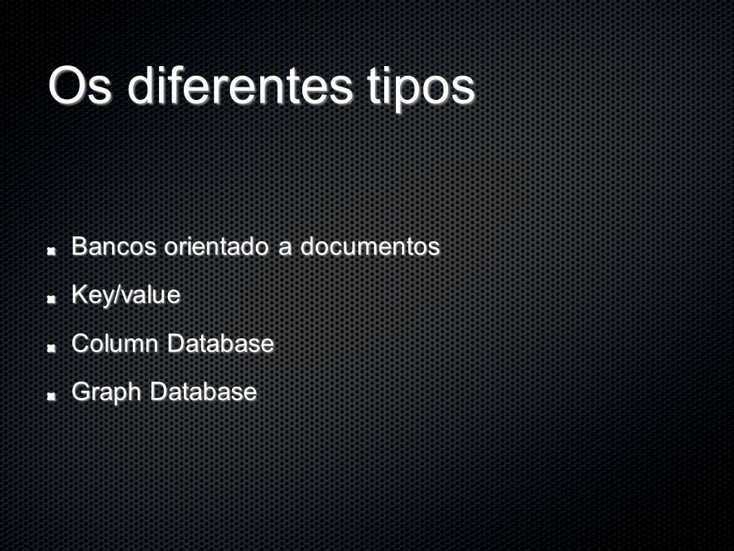 Os diferentes tipos Bancos orientado a documentos Key/value Column Database Graph Database